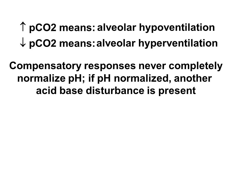  pCO2 means:  pCO2 means: alveolar hypoventilation alveolar hyperventilation Compensatory responses never completely normalize pH; if pH normalized, another acid base disturbance is present