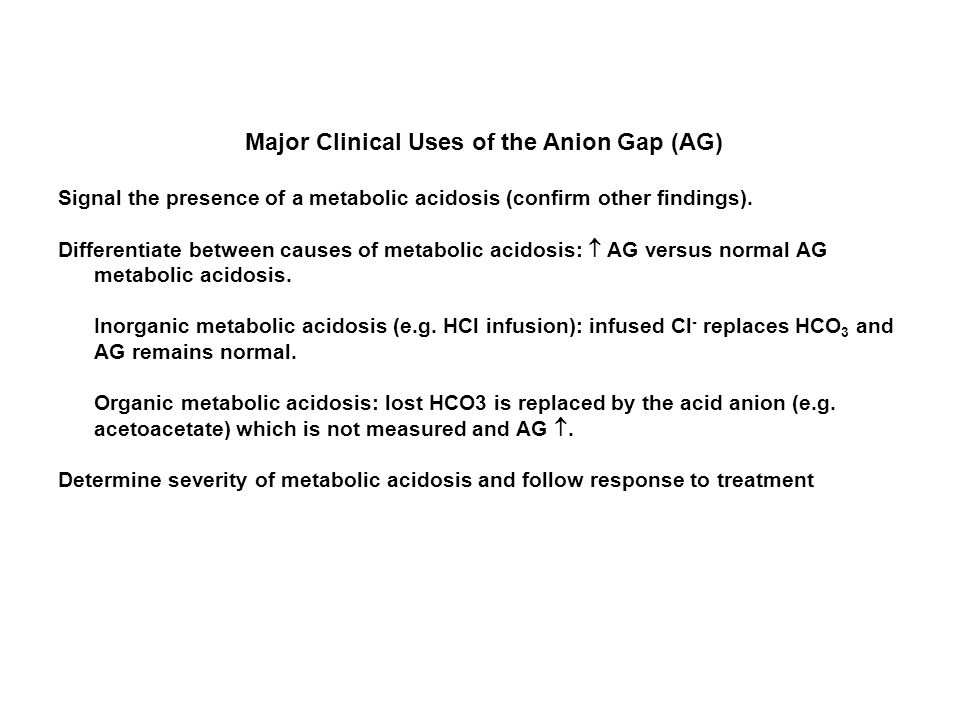 Major Clinical Uses of the Anion Gap (AG) Signal the presence of a metabolic acidosis (confirm other findings). Differentiate between causes of metabo