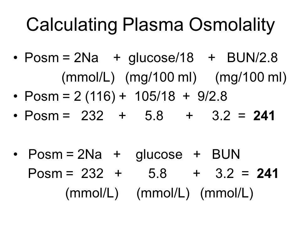 Calculating Plasma Osmolality Posm = 2Na + glucose/18 + BUN/2.8 (mmol/L) (mg/100 ml) (mg/100 ml) Posm = 2 (116) + 105/18 + 9/2.8 Posm = 232 + 5.8 + 3.2 = 241 Posm = 2Na + glucose + BUN Posm = 232 + 5.8 + 3.2 = 241 (mmol/L) (mmol/L) (mmol/L)