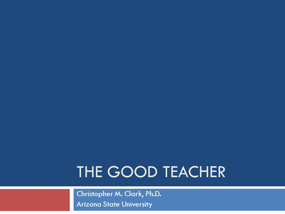 THE GOOD TEACHER Christopher M. Clark, Ph.D. Arizona State University