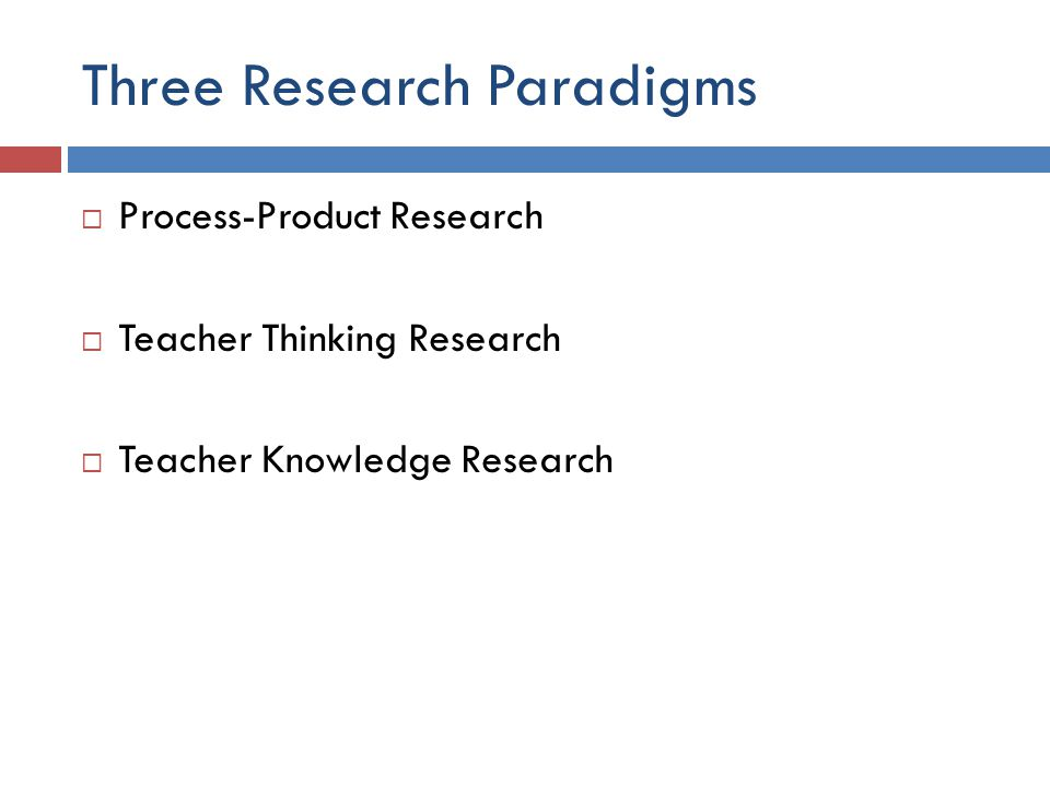 Three Research Paradigms  Process-Product Research  Teacher Thinking Research  Teacher Knowledge Research
