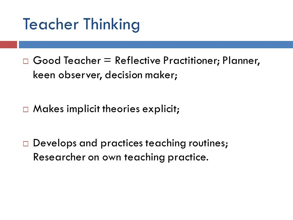 Teacher Thinking  Good Teacher = Reflective Practitioner; Planner, keen observer, decision maker;  Makes implicit theories explicit;  Develops and practices teaching routines; Researcher on own teaching practice.
