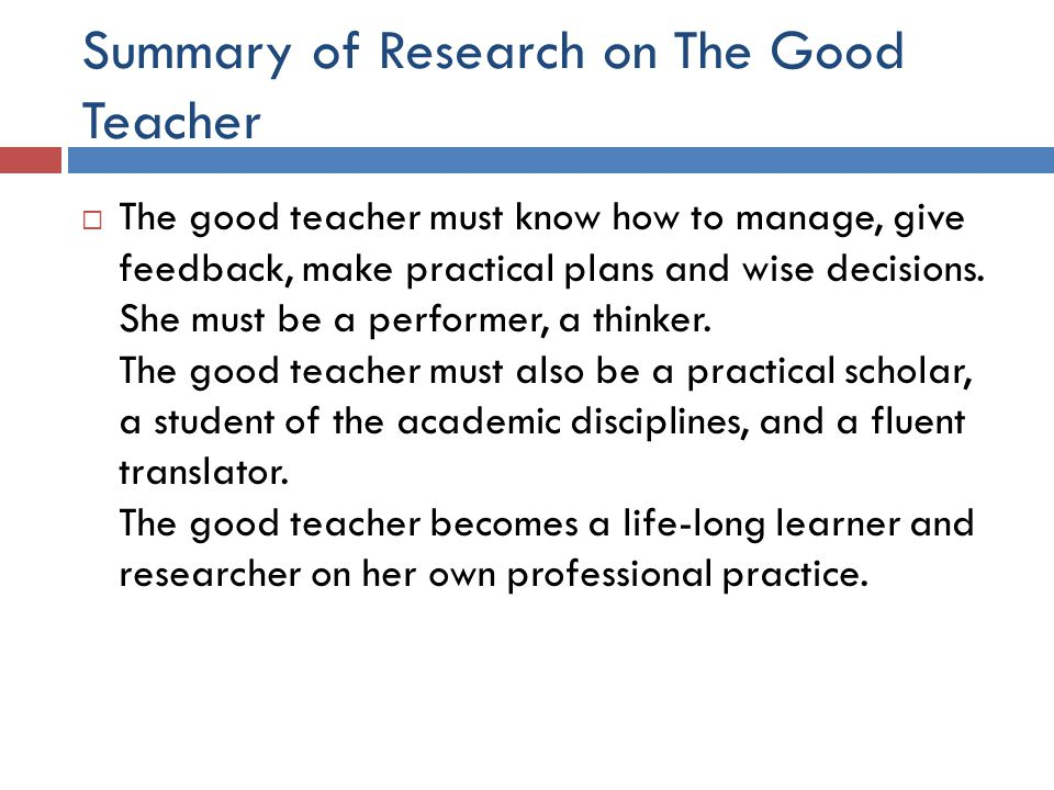 Summary of Research on The Good Teacher  The good teacher must know how to manage, give feedback, make practical plans and wise decisions.
