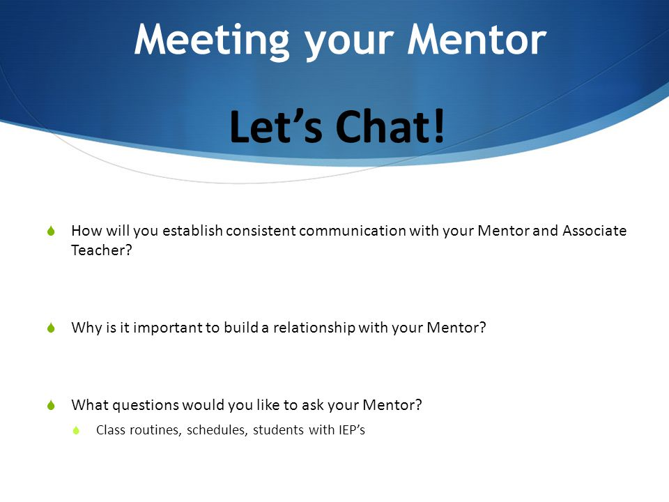 Let's Chat!  How will you establish consistent communication with your Mentor and Associate Teacher?  Why is it important to build a relationship wi