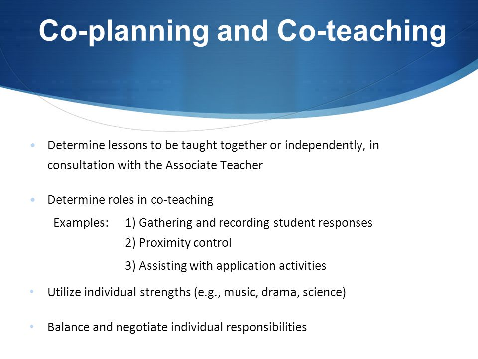 Co-planning and Co-teaching Determine lessons to be taught together or independently, in consultation with the Associate Teacher Determine roles in co-teaching Examples: 1) Gathering and recording student responses 2) Proximity control 3) Assisting with application activities Utilize individual strengths (e.g., music, drama, science) Balance and negotiate individual responsibilities