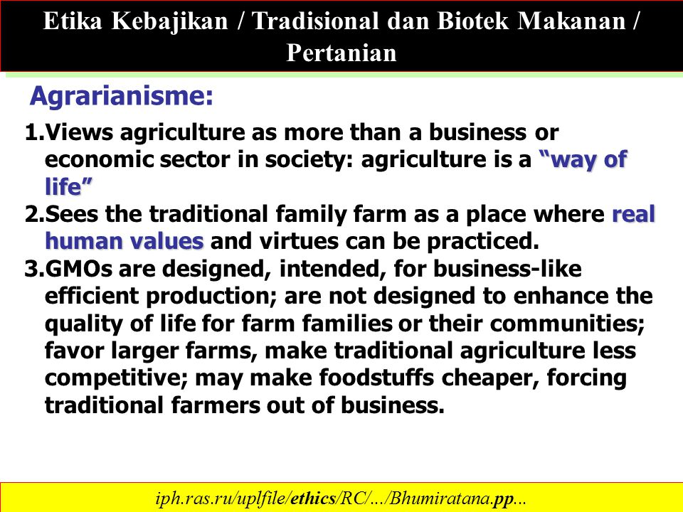 Etika Kebajikan / Tradisional dan Biotek Makanan / Pertanian Ref: Jeffrey Burkhardt, IFAS, UF way of life 1.Views agriculture as more than a business or economic sector in society: agriculture is a way of life real human values 2.Sees the traditional family farm as a place where real human values and virtues can be practiced.