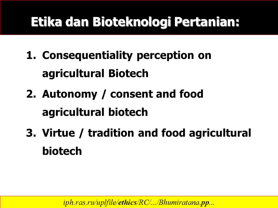 Etika dan Bioteknologi Pertanian: 1.Consequentiality perception on agricultural Biotech 2.Autonomy / consent and food agricultural biotech 3.Virtue /