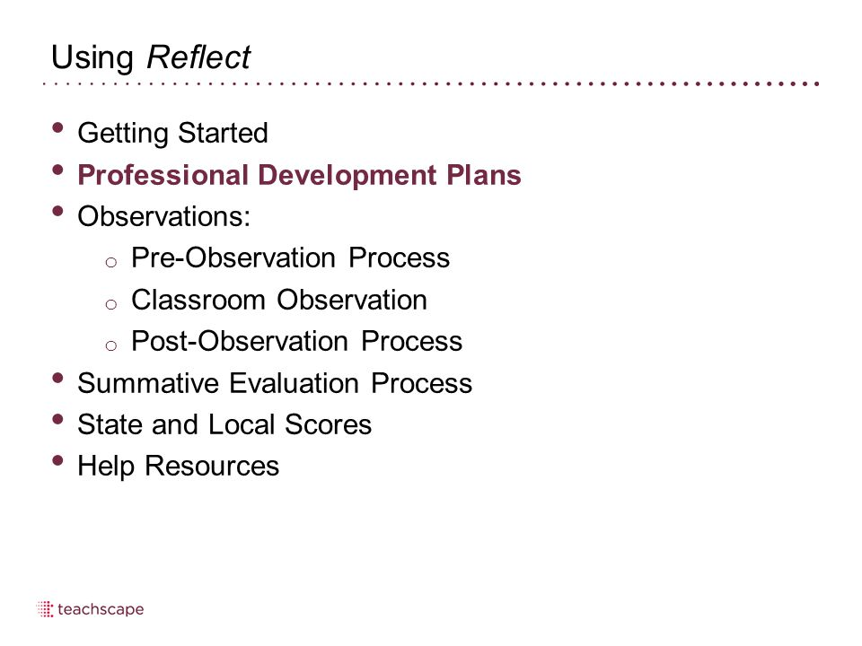 Using Reflect Getting Started Professional Development Plans Observations: o Pre-Observation Process o Classroom Observation o Post-Observation Proces