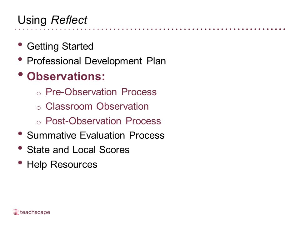 Using Reflect Getting Started Professional Development Plan Observations: o Pre-Observation Process o Classroom Observation o Post-Observation Process Summative Evaluation Process State and Local Scores Help Resources