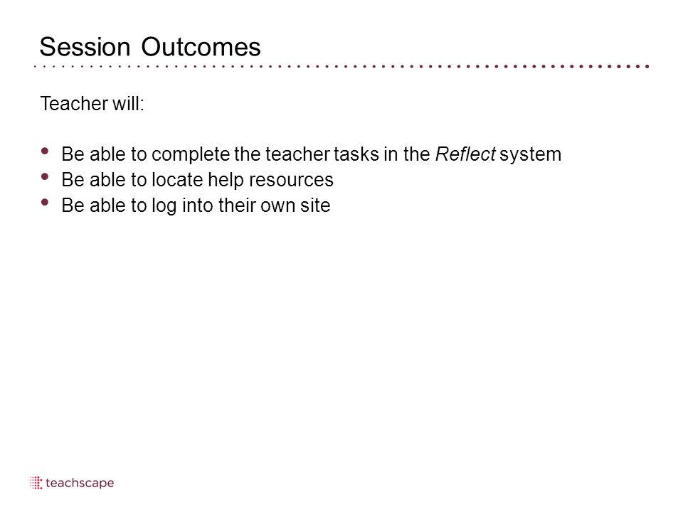 Session Outcomes Teacher will: Be able to complete the teacher tasks in the Reflect system Be able to locate help resources Be able to log into their