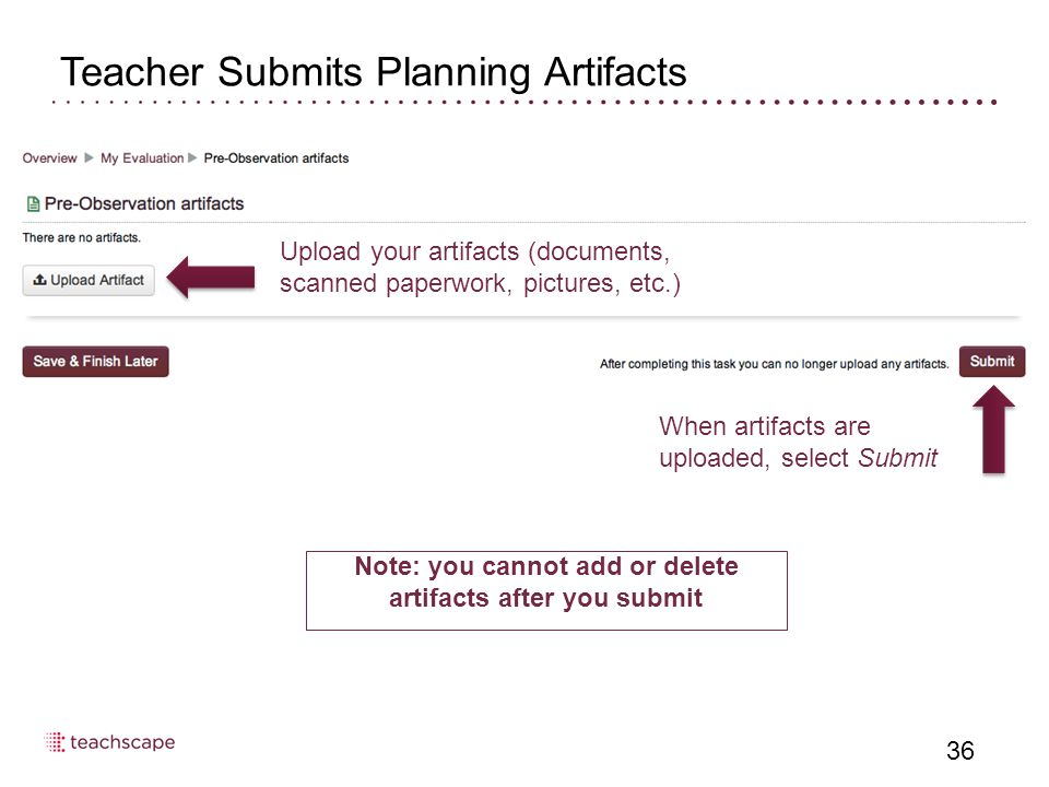 36 Teacher Submits Planning Artifacts Upload your artifacts (documents, scanned paperwork, pictures, etc.) When artifacts are uploaded, select Submit