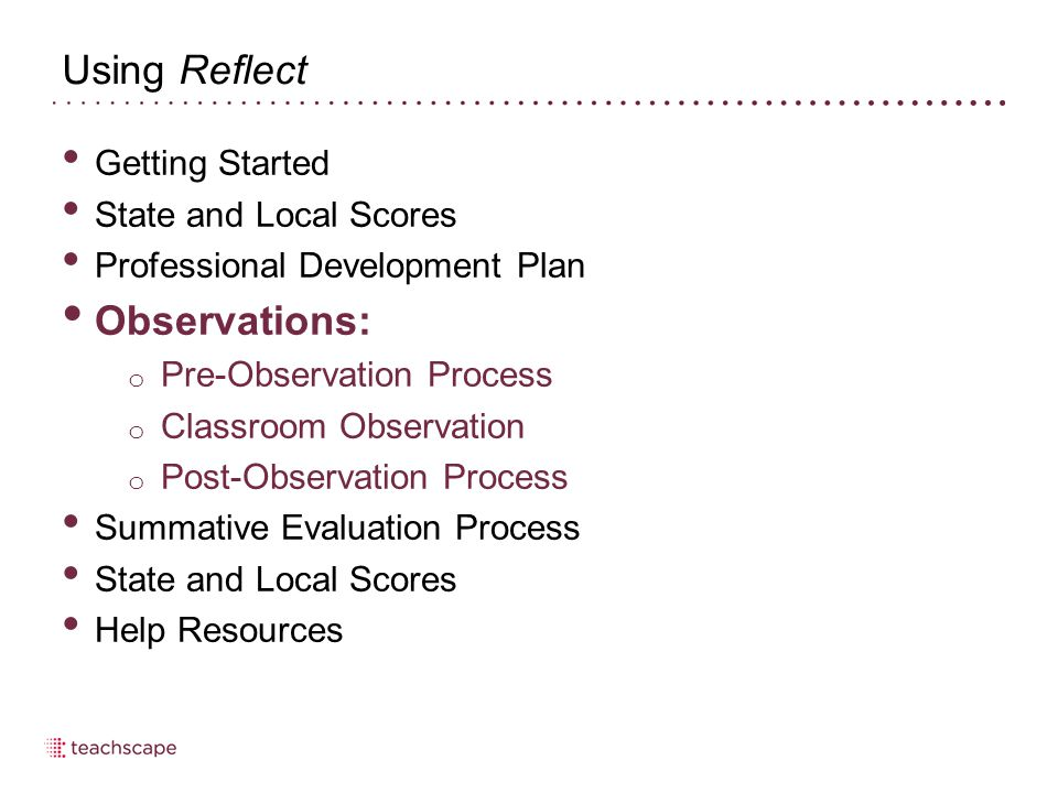 Using Reflect Getting Started State and Local Scores Professional Development Plan Observations: o Pre-Observation Process o Classroom Observation o Post-Observation Process Summative Evaluation Process State and Local Scores Help Resources