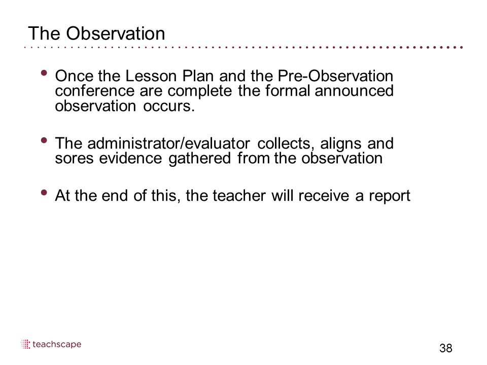38 The Observation Once the Lesson Plan and the Pre-Observation conference are complete the formal announced observation occurs. The administrator/eva