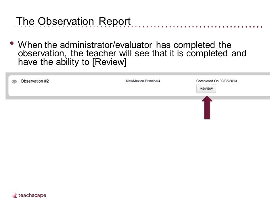 The Observation Report When the administrator/evaluator has completed the observation, the teacher will see that it is completed and have the ability to [Review]