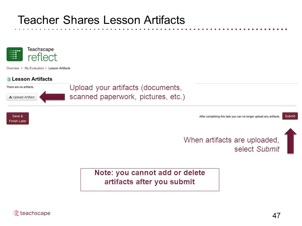 Teacher Shares Lesson Artifacts 47 Upload your artifacts (documents, scanned paperwork, pictures, etc.) When artifacts are uploaded, select Submit Note: you cannot add or delete artifacts after you submit