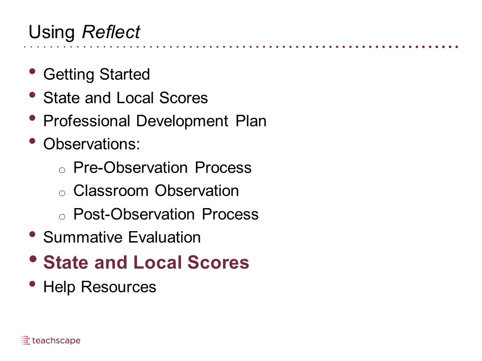 Using Reflect Getting Started State and Local Scores Professional Development Plan Observations: o Pre-Observation Process o Classroom Observation o Post-Observation Process Summative Evaluation State and Local Scores Help Resources
