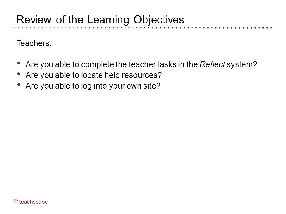 Review of the Learning Objectives Teachers: Are you able to complete the teacher tasks in the Reflect system? Are you able to locate help resources? A