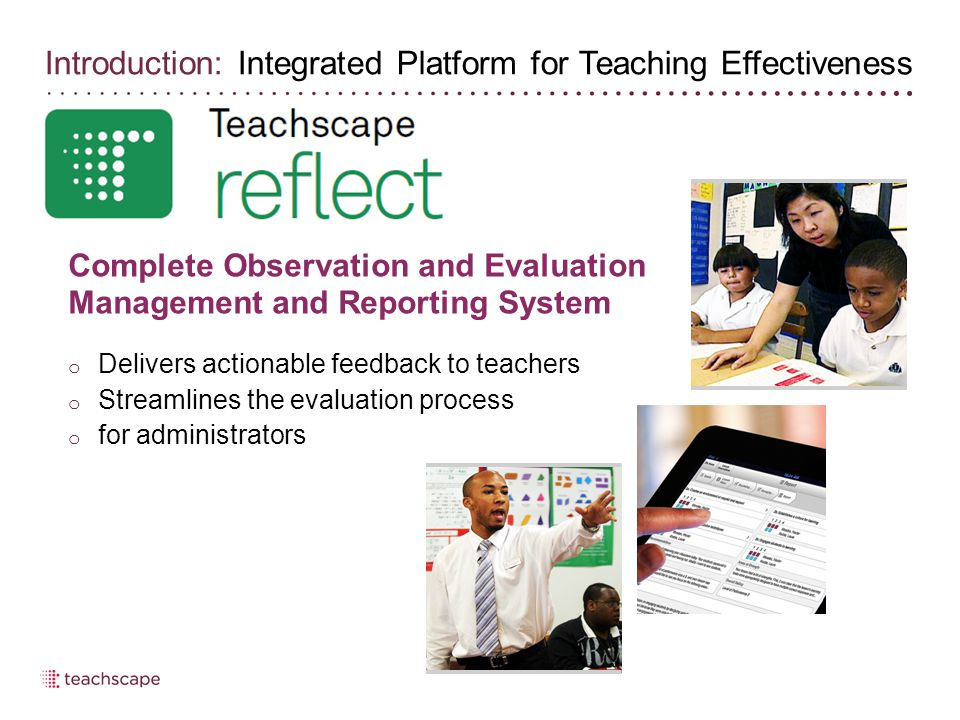 Complete Observation and Evaluation Management and Reporting System o Delivers actionable feedback to teachers o Streamlines the evaluation process o for administrators Introduction: Integrated Platform for Teaching Effectiveness