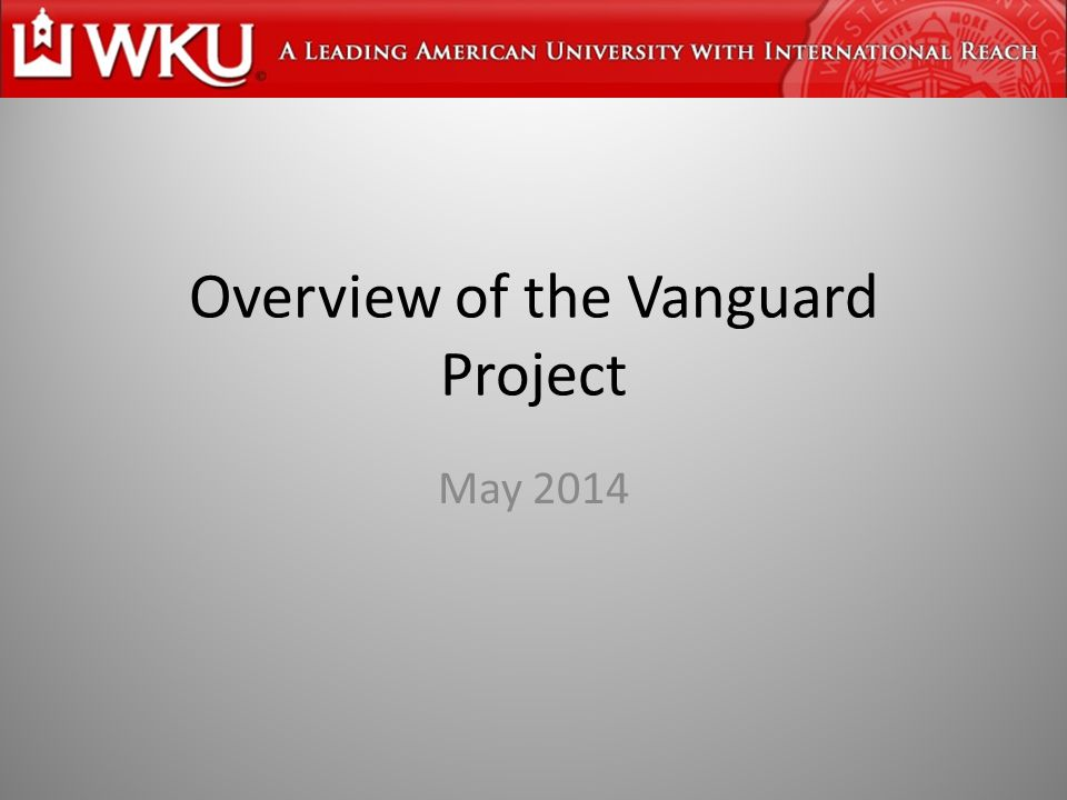 Vanguard Project Goal: Transform the system of education in Kentucky to a level whereby schools/students will perform at levels comparable to those of schools in top-performing countries in the world Partnership among WKU, BGISD, DCSD, OISD, and WCSD