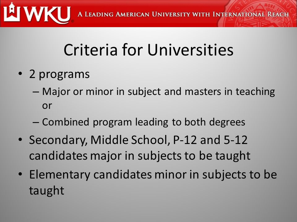 Criteria for Universities 2 programs – Major or minor in subject and masters in teaching or – Combined program leading to both degrees Secondary, Middle School, P-12 and 5-12 candidates major in subjects to be taught Elementary candidates minor in subjects to be taught