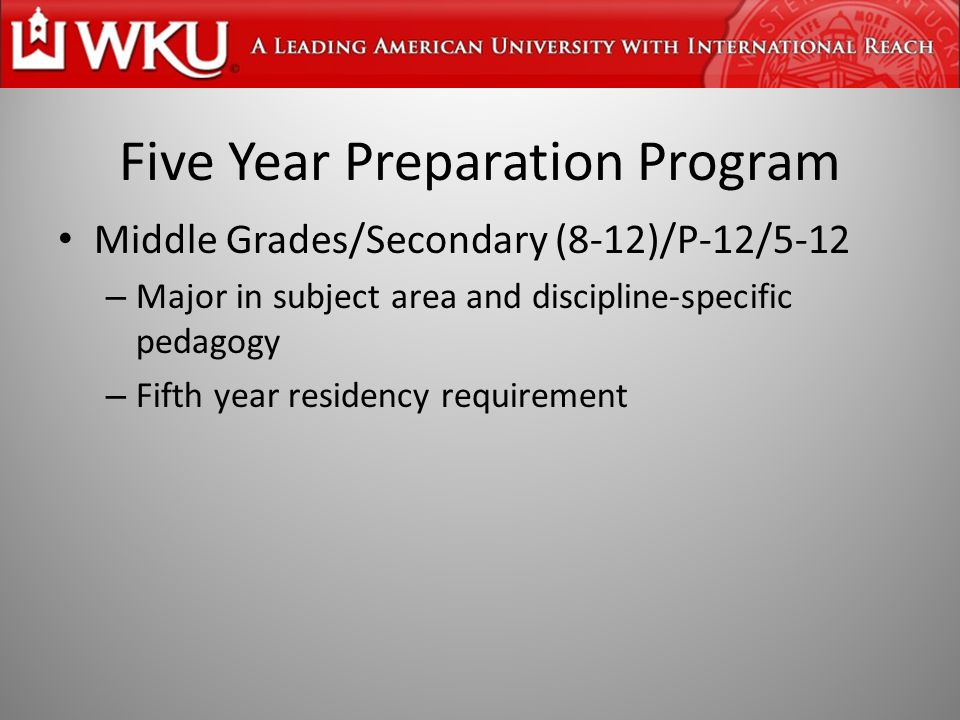 Five Year Preparation Program Middle Grades/Secondary (8-12)/P-12/5-12 – Major in subject area and discipline-specific pedagogy – Fifth year residency requirement