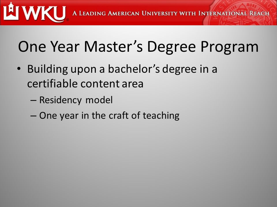 One Year Master's Degree Program Building upon a bachelor's degree in a certifiable content area – Residency model – One year in the craft of teaching