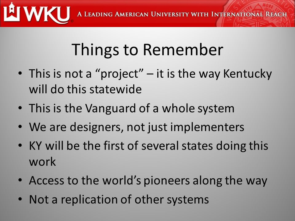 Things to Remember This is not a project – it is the way Kentucky will do this statewide This is the Vanguard of a whole system We are designers, not just implementers KY will be the first of several states doing this work Access to the world's pioneers along the way Not a replication of other systems