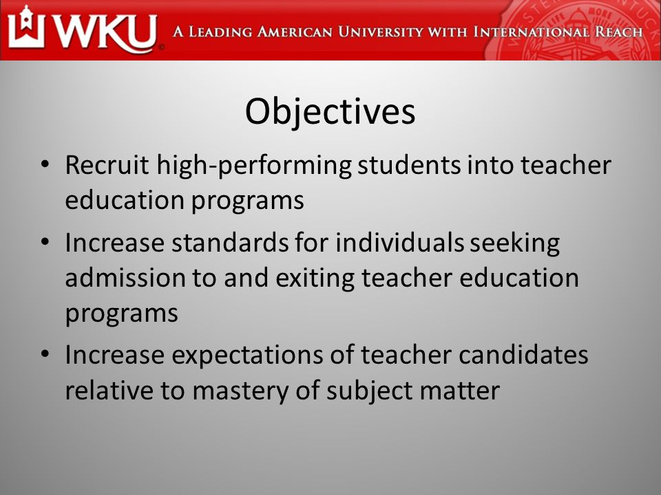 Objectives Recruit high-performing students into teacher education programs Increase standards for individuals seeking admission to and exiting teacher education programs Increase expectations of teacher candidates relative to mastery of subject matter