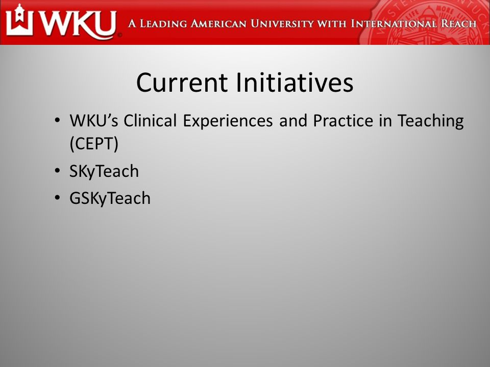 Current Initiatives WKU's Clinical Experiences and Practice in Teaching (CEPT) SKyTeach GSKyTeach