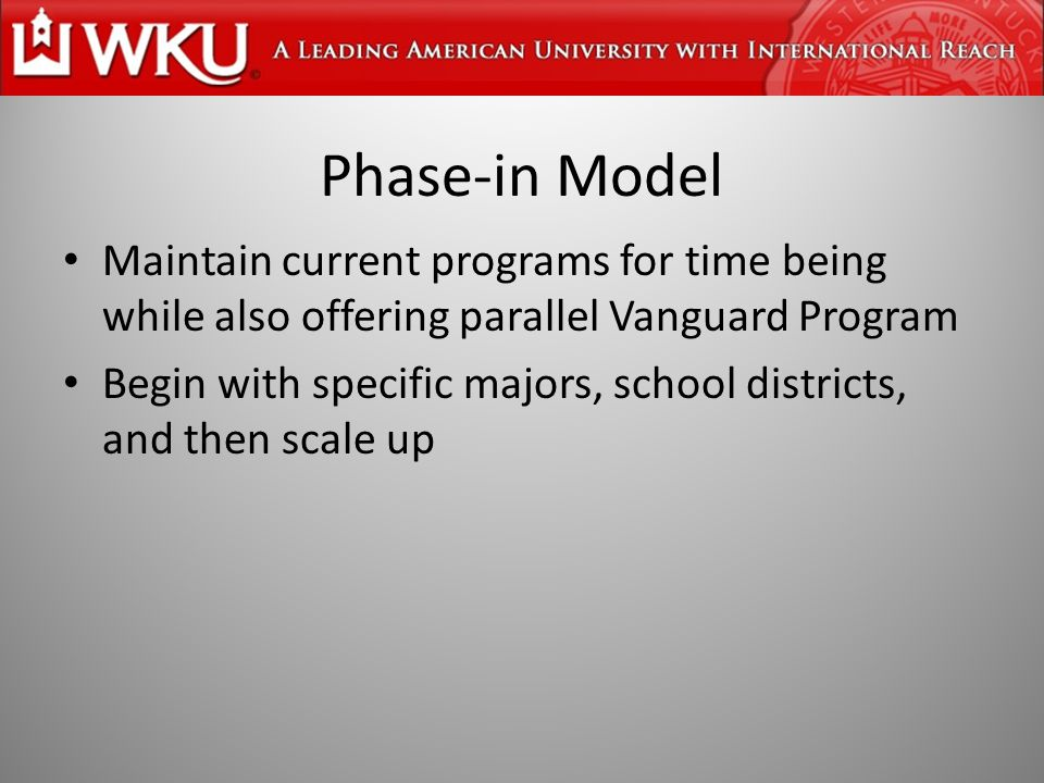 Phase-in Model Maintain current programs for time being while also offering parallel Vanguard Program Begin with specific majors, school districts, and then scale up