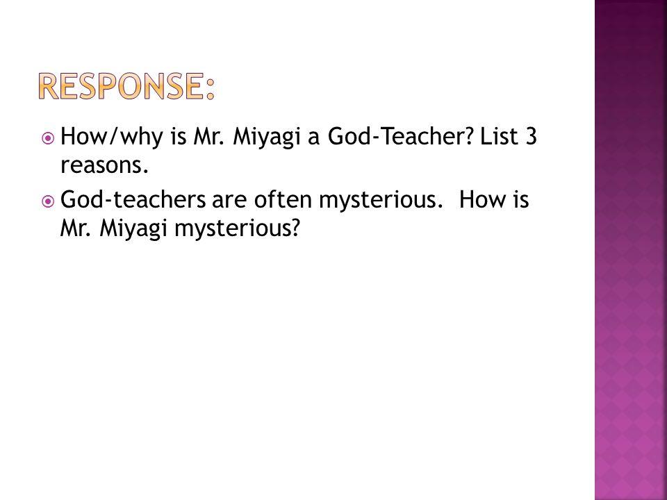  How/why is Mr. Miyagi a God-Teacher? List 3 reasons.  God-teachers are often mysterious. How is Mr. Miyagi mysterious?