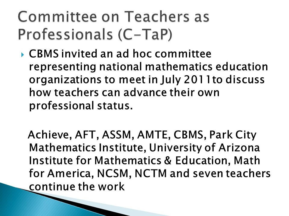 CBMS invited an ad hoc committee representing national mathematics education organizations to meet in July 2011to discuss how teachers can advance their own professional status.