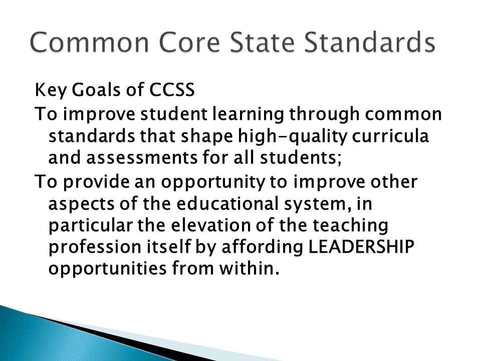 Key Goals of CCSS To improve student learning through common standards that shape high-quality curricula and assessments for all students; To provide an opportunity to improve other aspects of the educational system, in particular the elevation of the teaching profession itself by affording LEADERSHIP opportunities from within.
