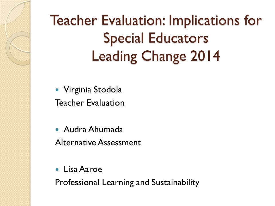 Teacher Evaluation: Implications for Special Educators Leading Change 2014 Virginia Stodola Teacher Evaluation Audra Ahumada Alternative Assessment Lisa Aaroe Professional Learning and Sustainability
