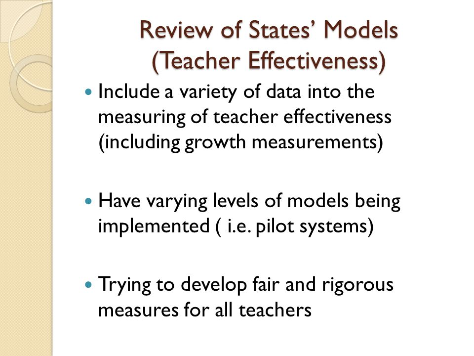 Review of States' Models (Teacher Effectiveness) Include a variety of data into the measuring of teacher effectiveness (including growth measurements) Have varying levels of models being implemented ( i.e.
