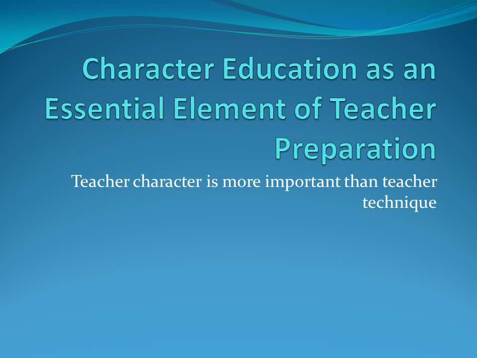 Teacher character is more important than teacher technique