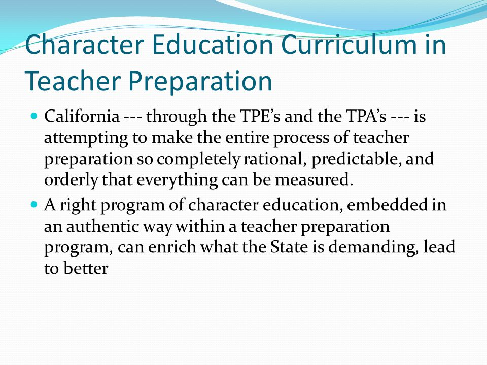 Character Education Curriculum in Teacher Preparation California --- through the TPE's and the TPA's --- is attempting to make the entire process of teacher preparation so completely rational, predictable, and orderly that everything can be measured.
