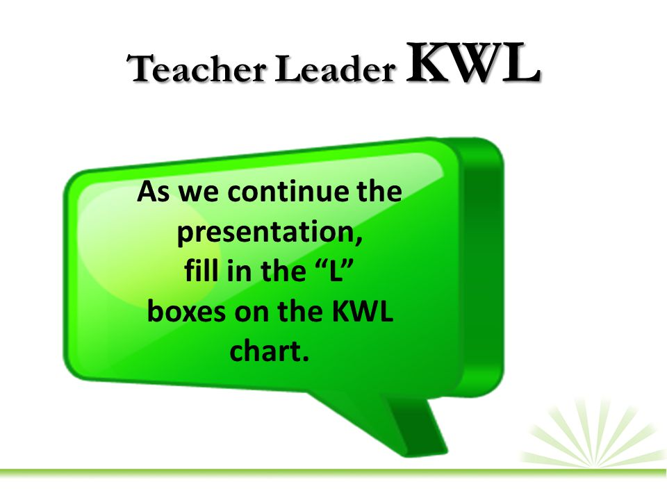 Teacher Leader KWL As we continue the presentation, fill in the L boxes on the KWL chart.
