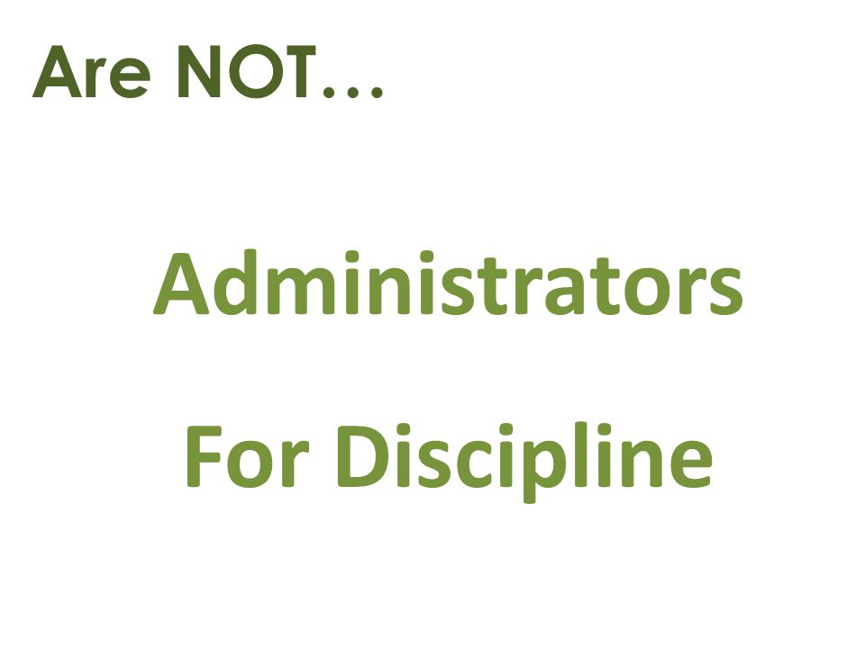 Are NOT… Administrators For Discipline