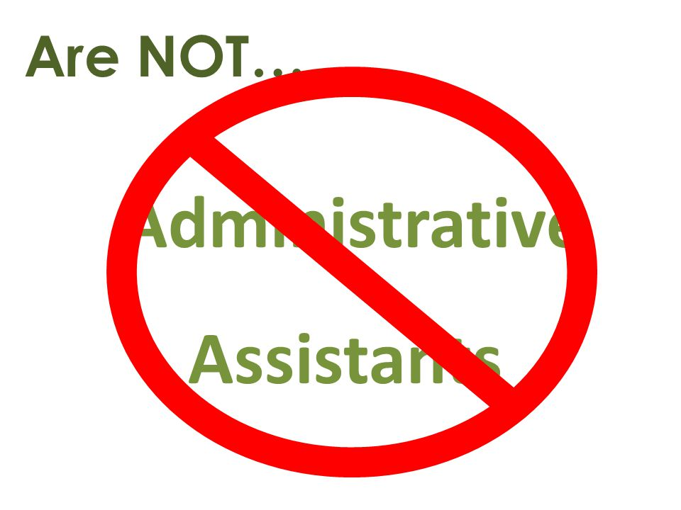 Are NOT… Administrative Assistants