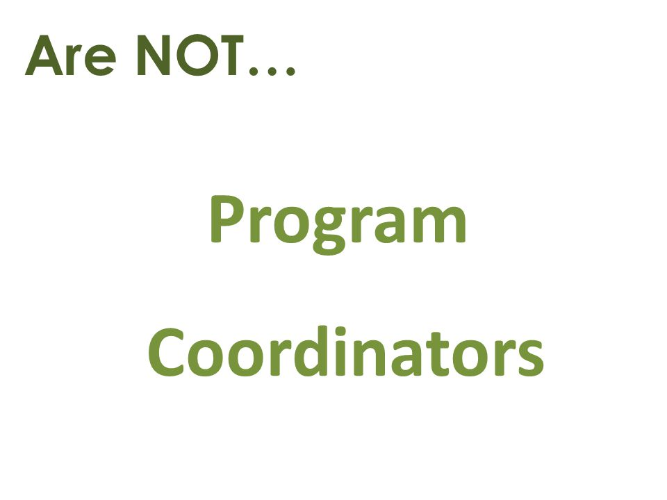 Are NOT… Program Coordinators