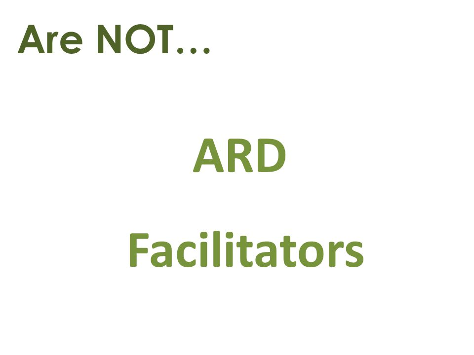 Are NOT… ARD Facilitators