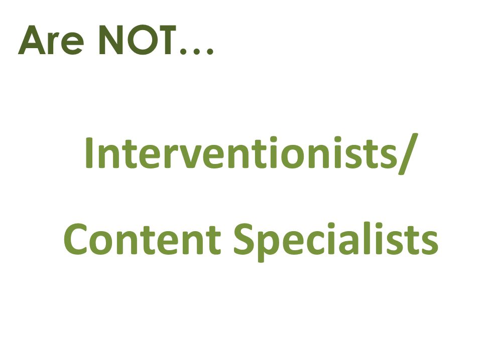 Are NOT… Interventionists/ Content Specialists
