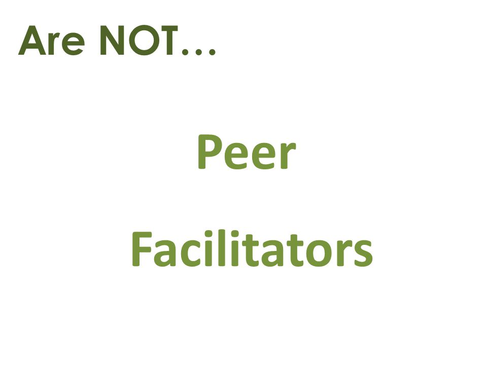 Are NOT… Peer Facilitators