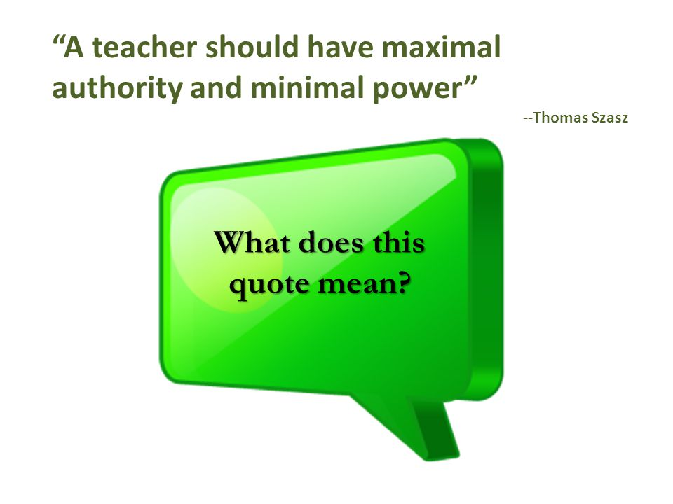 A teacher should have maximal authority and minimal power --Thomas Szasz What does this quote mean