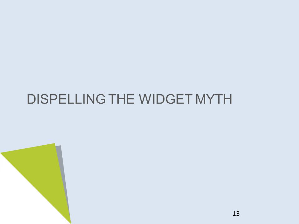 DISPELLING THE WIDGET MYTH 13