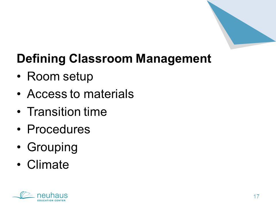 17 Defining Classroom Management Room setup Access to materials Transition time Procedures Grouping Climate