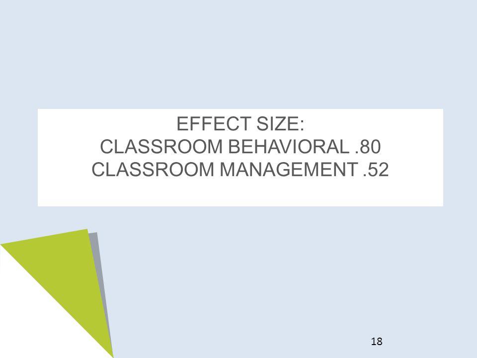EFFECT SIZE: CLASSROOM BEHAVIORAL.80 CLASSROOM MANAGEMENT.52 18