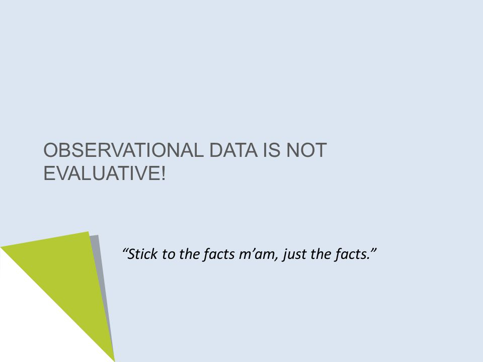 OBSERVATIONAL DATA IS NOT EVALUATIVE! Stick to the facts m'am, just the facts.