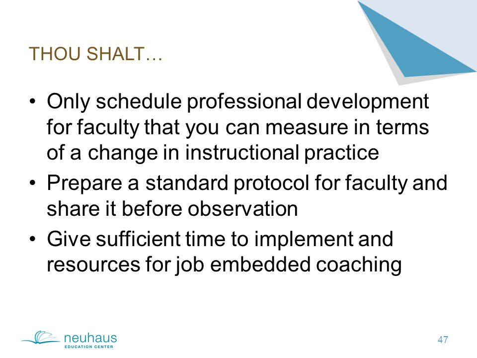 THOU SHALT… 47 Only schedule professional development for faculty that you can measure in terms of a change in instructional practice Prepare a standard protocol for faculty and share it before observation Give sufficient time to implement and resources for job embedded coaching